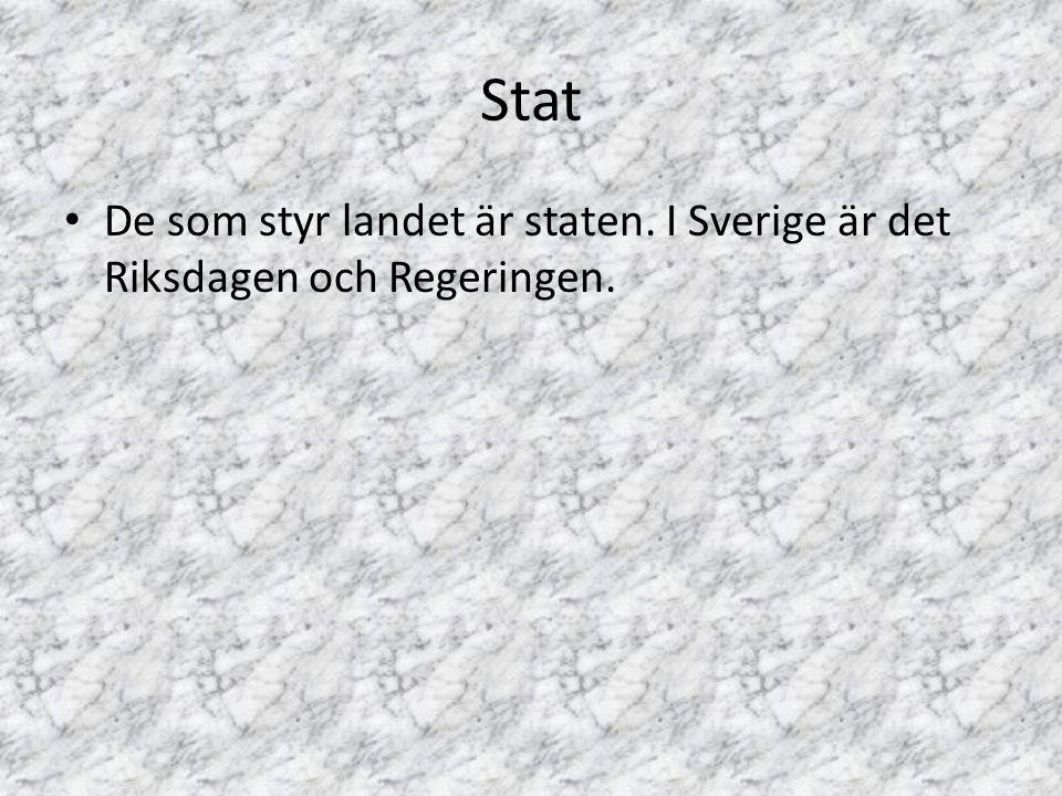 Stat De som styr landet är staten. I Sverige är det Riksdagen och Regeringen.