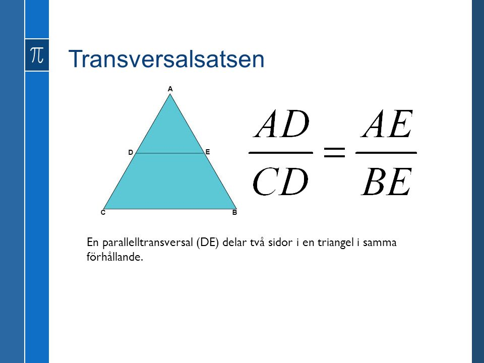Transversalsatsen En parallelltransversal (DE) delar två sidor i en triangel i samma förhållande.