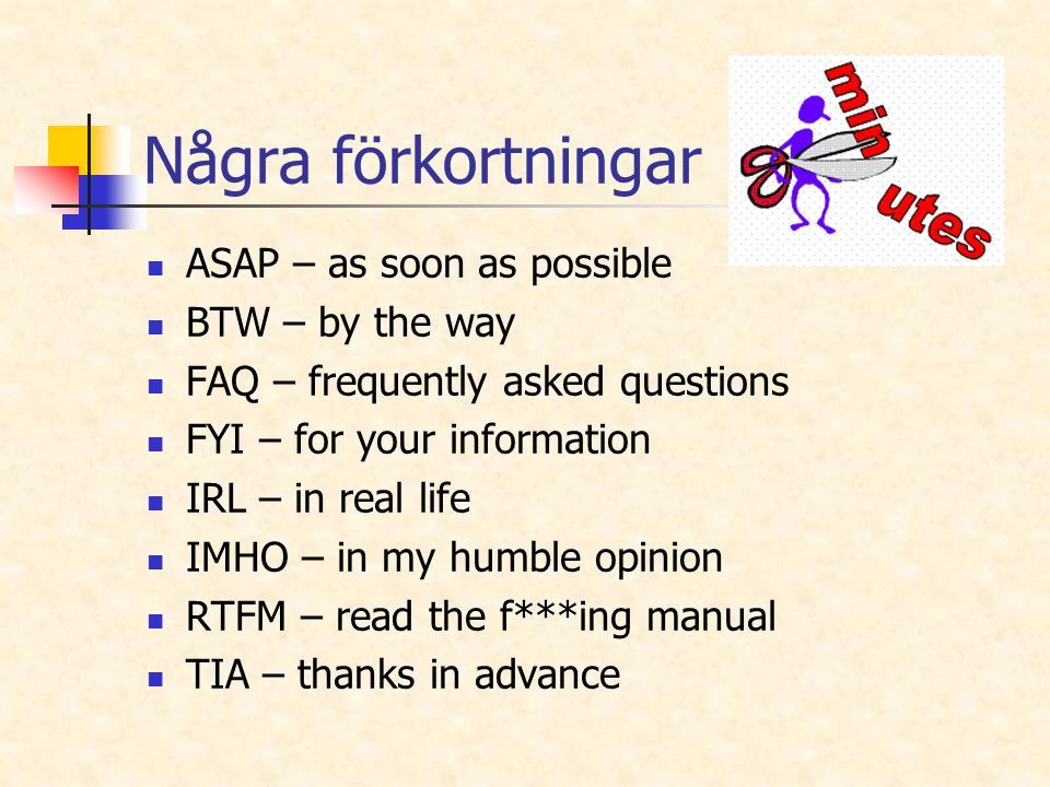 Några förkortningar ASAP – as soon as possible BTW – by the way