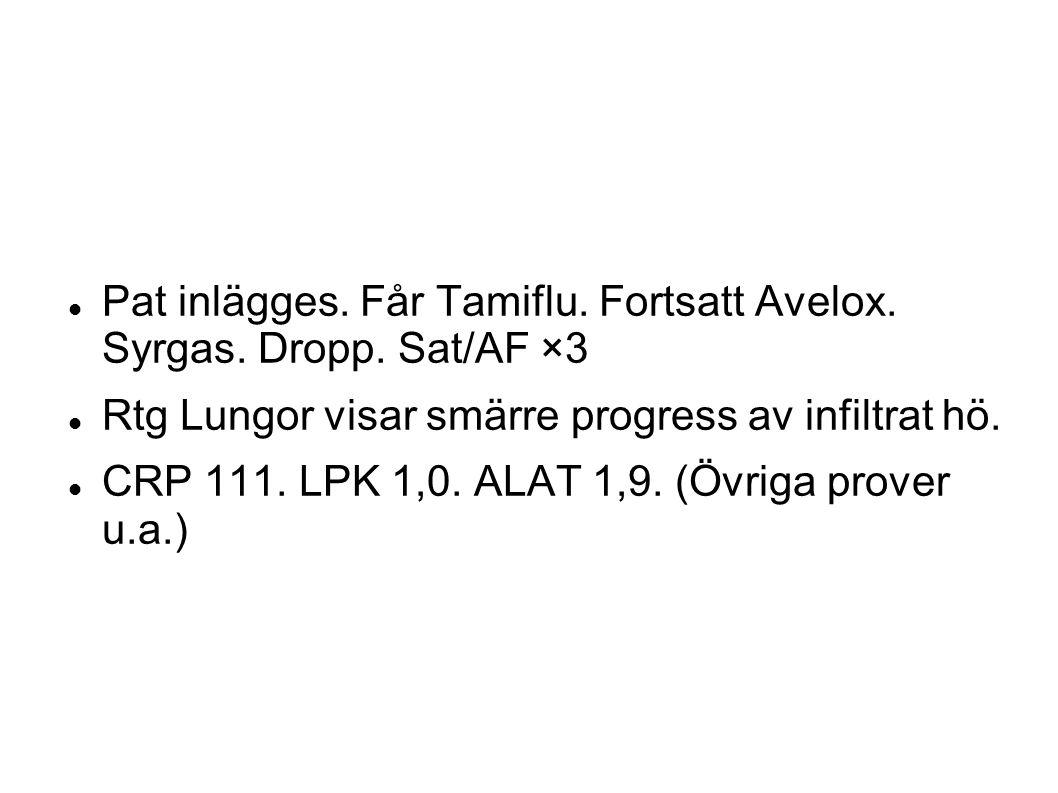 Pat inlägges. Får Tamiflu. Fortsatt Avelox. Syrgas. Dropp. Sat/AF ×3