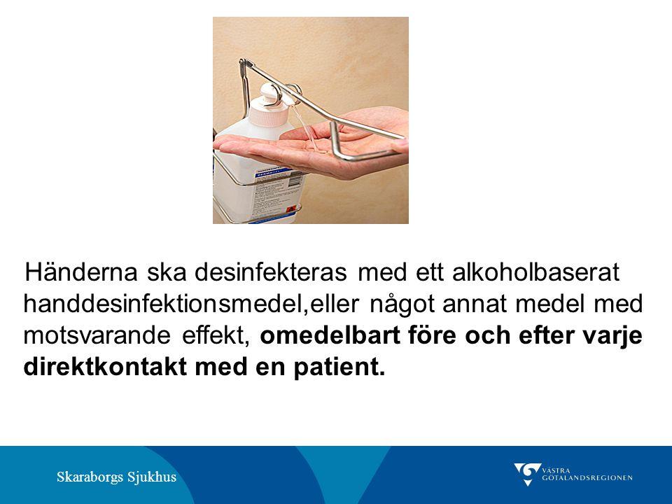Händerna ska desinfekteras med ett alkoholbaserat handdesinfektionsmedel,eller något annat medel med motsvarande effekt, omedelbart före och efter varje direktkontakt med en patient.