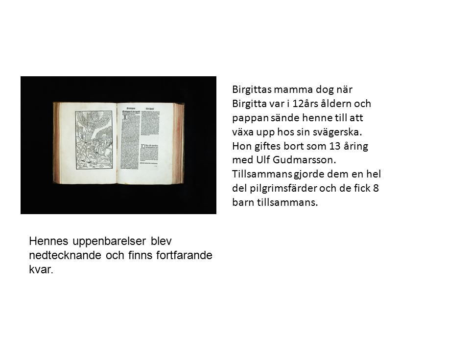 Birgittas mamma dog när Birgitta var i 12års åldern och pappan sände henne till att växa upp hos sin svägerska. Hon giftes bort som 13 åring med Ulf Gudmarsson. Tillsammans gjorde dem en hel del pilgrimsfärder och de fick 8 barn tillsammans.