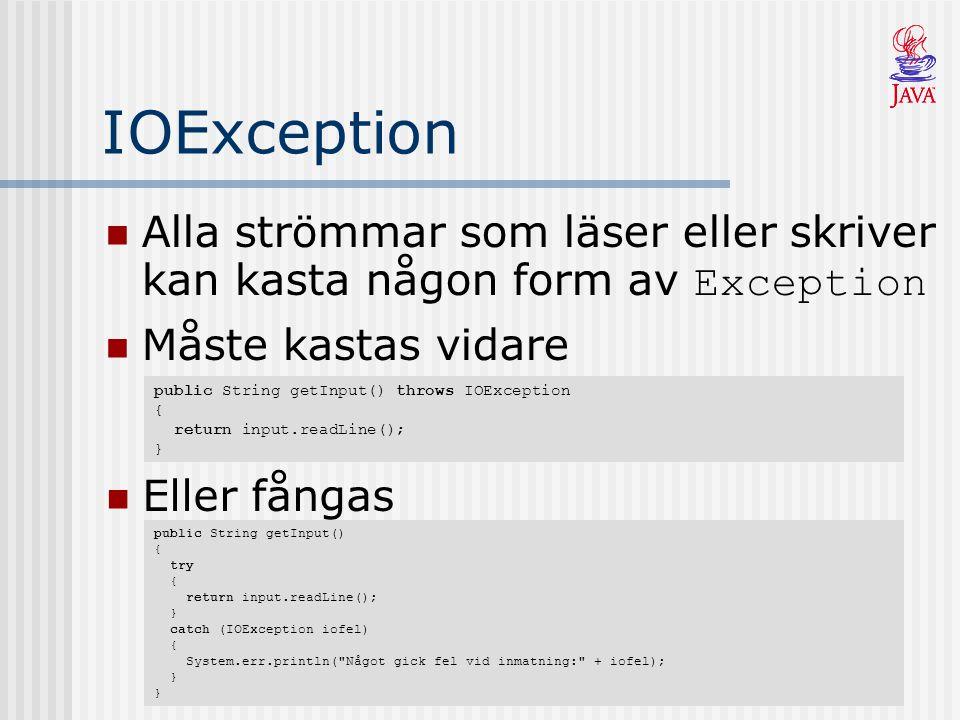 IOException Alla strömmar som läser eller skriver kan kasta någon form av Exception. Måste kastas vidare.
