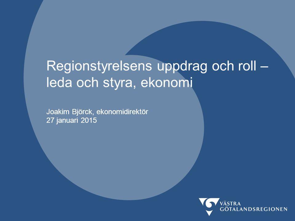 Regionstyrelsens uppdrag och roll – leda och styra, ekonomi Joakim Björck, ekonomidirektör 27 januari 2015