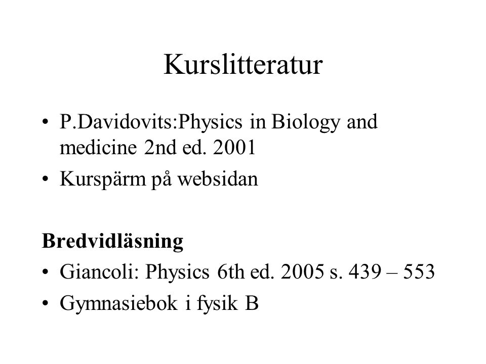Kurslitteratur P.Davidovits:Physics in Biology and medicine 2nd ed. 2001. Kurspärm på websidan. Bredvidläsning.