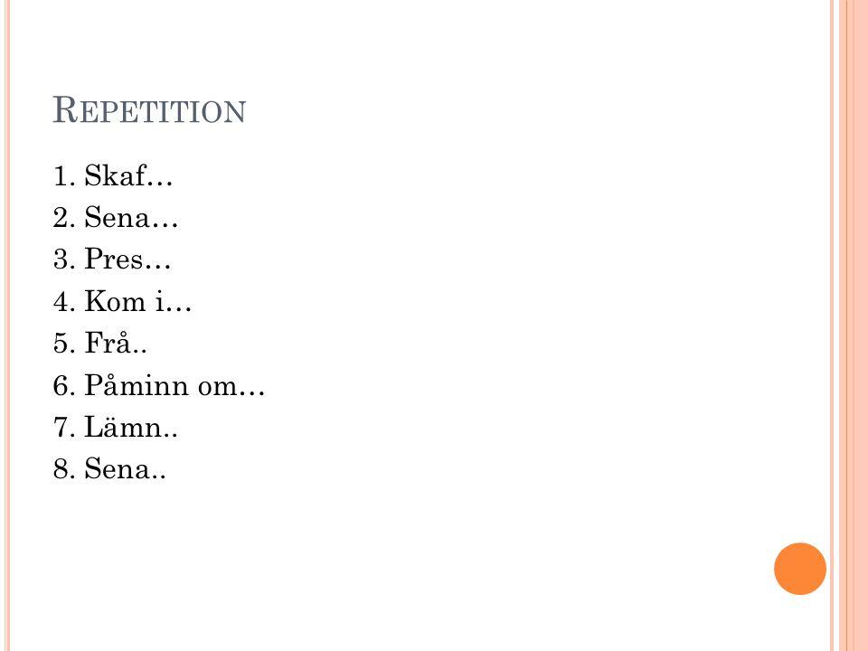 Repetition 1. Skaf… 2. Sena… 3. Pres… 4. Kom i… 5. Frå.. 6. Påminn om… 7. Lämn.. 8. Sena..