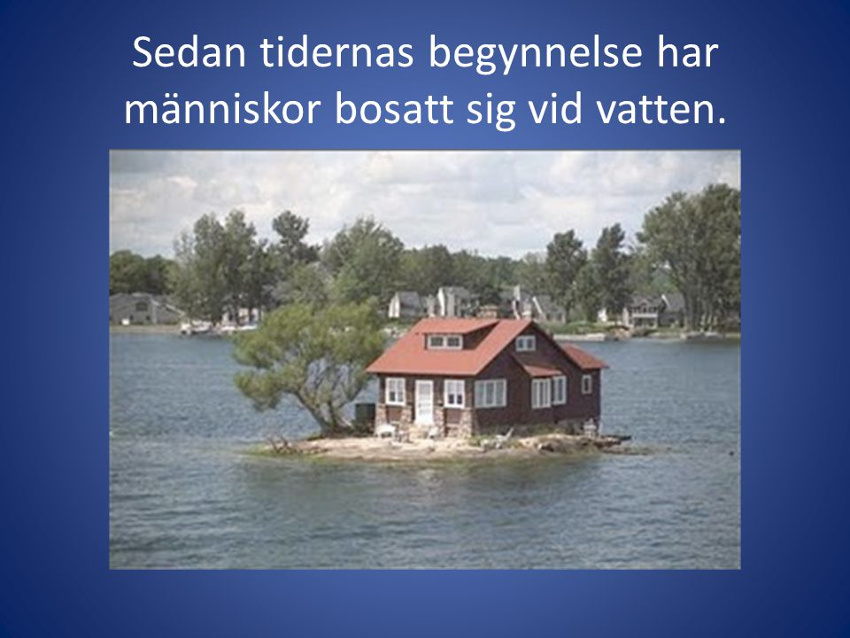 Sedan tidernas begynnelse har människor bosatt sig vid vatten.