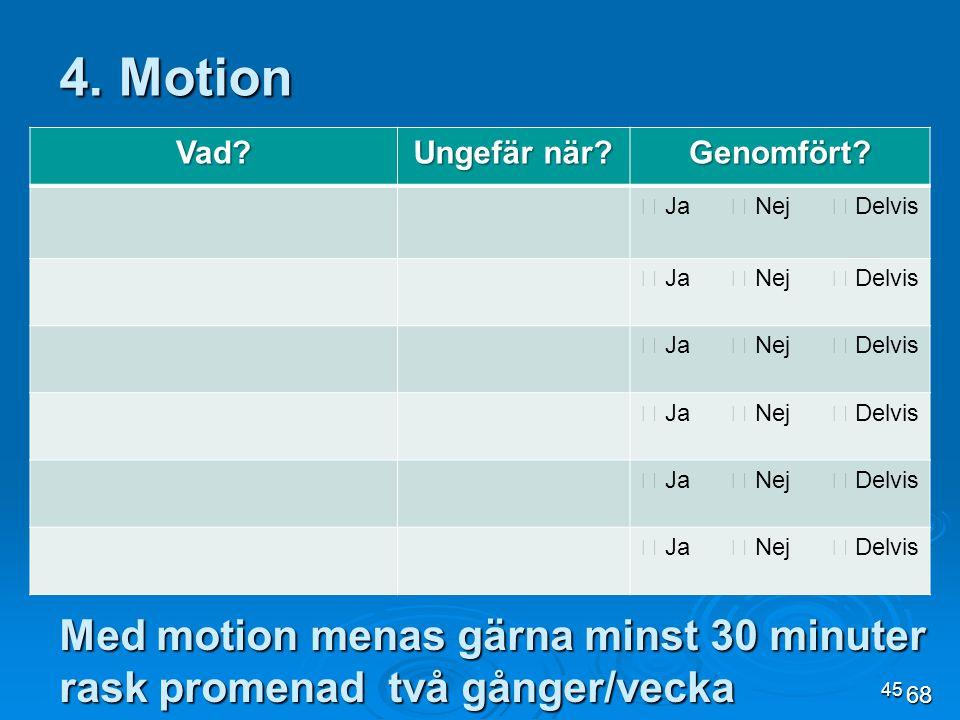 4. Motion Vad Ungefär när Genomfört  Ja  Nej  Delvis. Med motion menas gärna minst 30 minuter rask promenad två gånger/vecka.