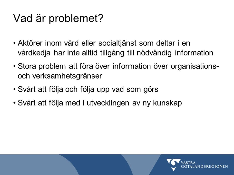 Vad är problemet Aktörer inom vård eller socialtjänst som deltar i en vårdkedja har inte alltid tillgång till nödvändig information.