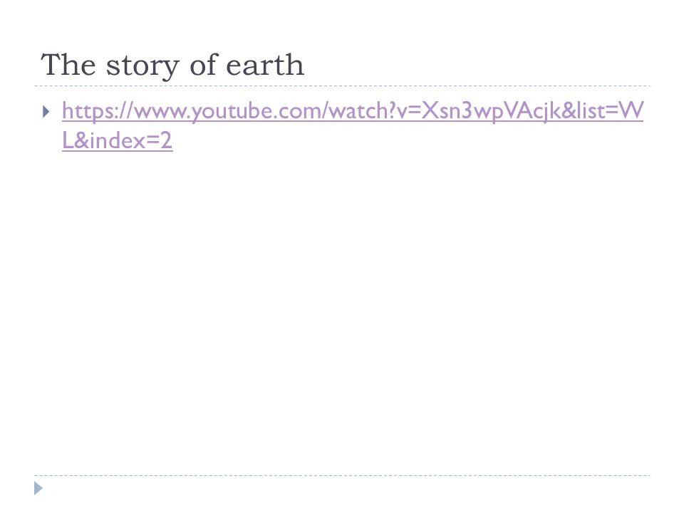 The story of earth https://www.youtube.com/watch v=Xsn3wpVAcjk&list=W L&index=2