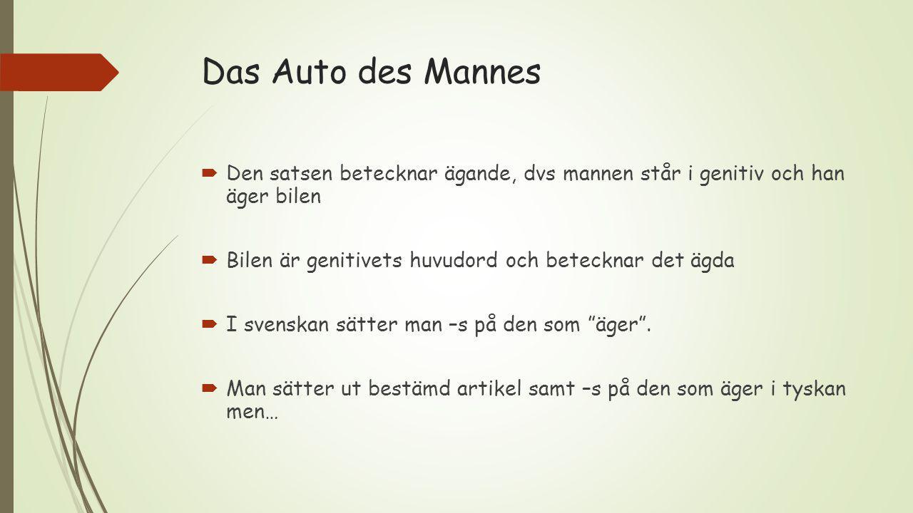 Das Auto des Mannes Den satsen betecknar ägande, dvs mannen står i genitiv och han äger bilen. Bilen är genitivets huvudord och betecknar det ägda.