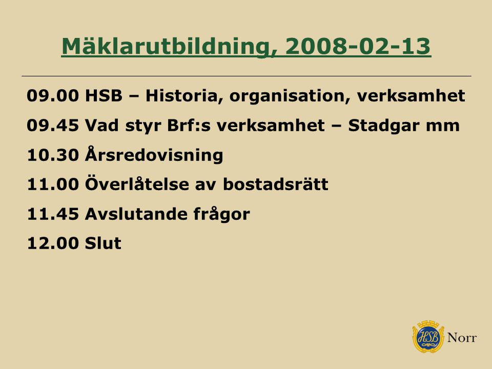 Mäklarutbildning, 2008-02-13 09.00 HSB – Historia, organisation, verksamhet. 09.45 Vad styr Brf:s verksamhet – Stadgar mm.