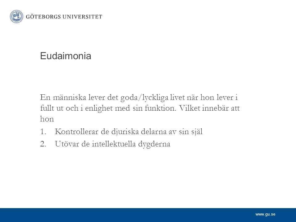 Eudaimonia En människa lever det goda/lyckliga livet när hon lever i fullt ut och i enlighet med sin funktion. Vilket innebär att hon.