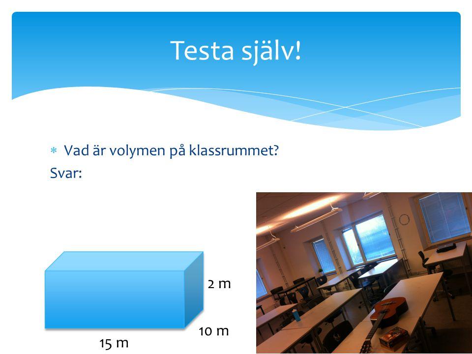 Testa själv! Vad är volymen på klassrummet Svar: 2 m 10 m 15 m