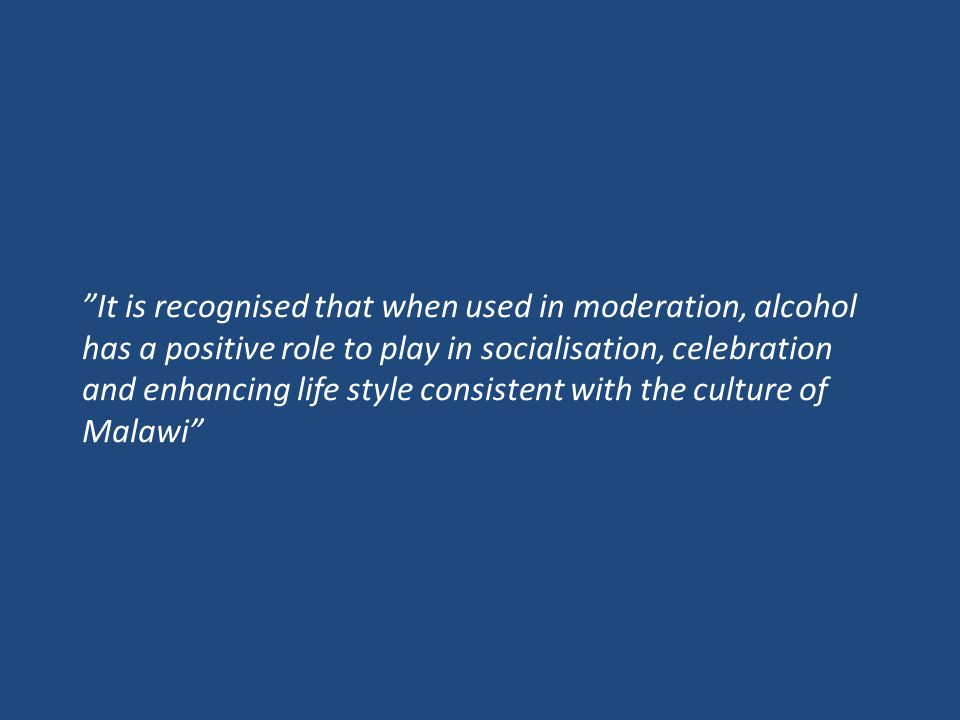 It is recognised that when used in moderation, alcohol has a positive role to play in socialisation, celebration and enhancing life style consistent with the culture of Malawi