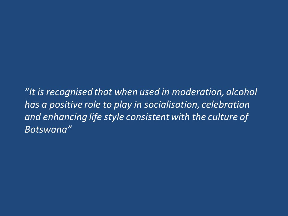 It is recognised that when used in moderation, alcohol has a positive role to play in socialisation, celebration and enhancing life style consistent with the culture of Botswana
