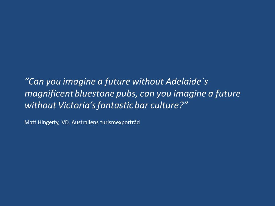 Can you imagine a future without Adelaide´s magnificent bluestone pubs, can you imagine a future without Victoria's fantastic bar culture