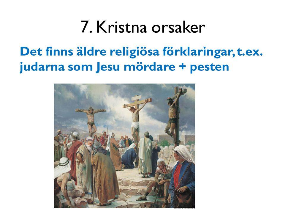 7. Kristna orsaker Det finns äldre religiösa förklaringar, t.ex. judarna som Jesu mördare + pesten