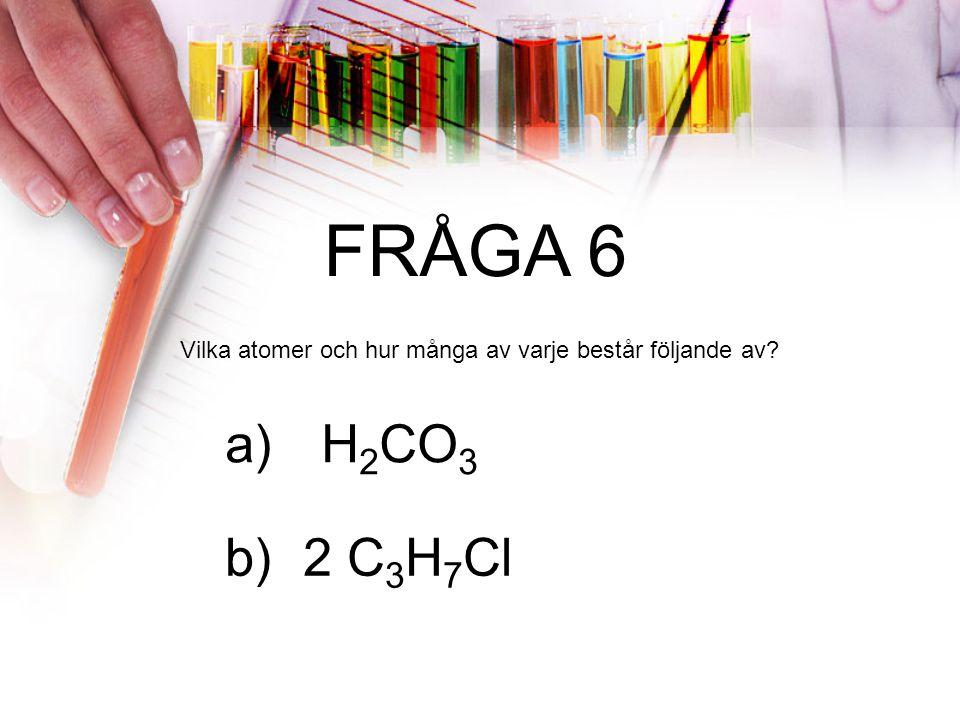FRÅGA 6 Vilka atomer och hur många av varje består följande av a) H2CO3 2 C3H7Cl