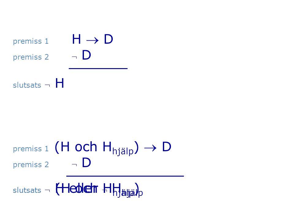 premiss 1 H  D premiss 2  D. slutsats  H. premiss 1 (H och Hhjälp)  D. premiss 2  D. slutsats  H eller  Hhjälp.