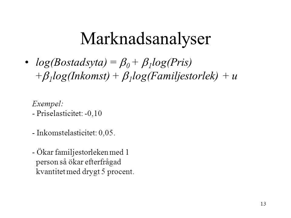 Marknadsanalyser log(Bostadsyta) = b0 + b1log(Pris) +b1log(Inkomst) + b1log(Familjestorlek) + u. Exempel: - Priselasticitet: -0,10.