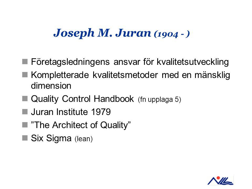 Joseph M. Juran (1904 - ) Företagsledningens ansvar för kvalitetsutveckling. Kompletterade kvalitetsmetoder med en mänsklig dimension.
