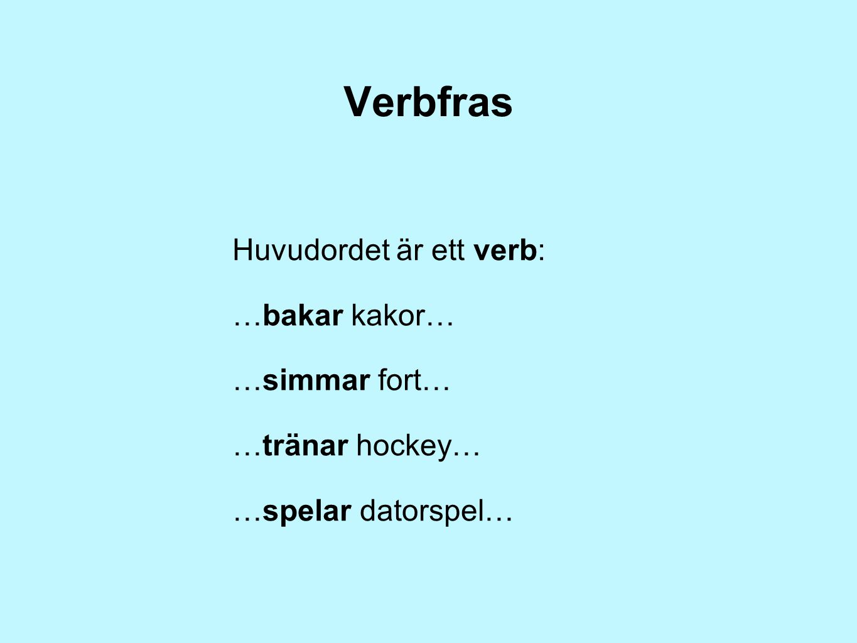Verbfras Huvudordet är ett verb: …bakar kakor… …simmar fort…
