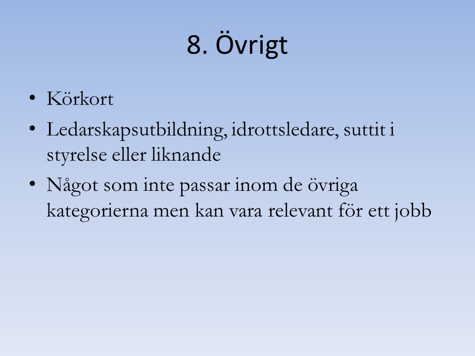 8. Övrigt Körkort. Ledarskapsutbildning, idrottsledare, suttit i styrelse eller liknande.