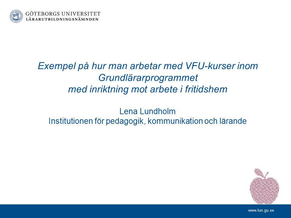 Exempel på hur man arbetar med VFU-kurser inom Grundlärarprogrammet med inriktning mot arbete i fritidshem Lena Lundholm Institutionen för pedagogik, kommunikation och lärande