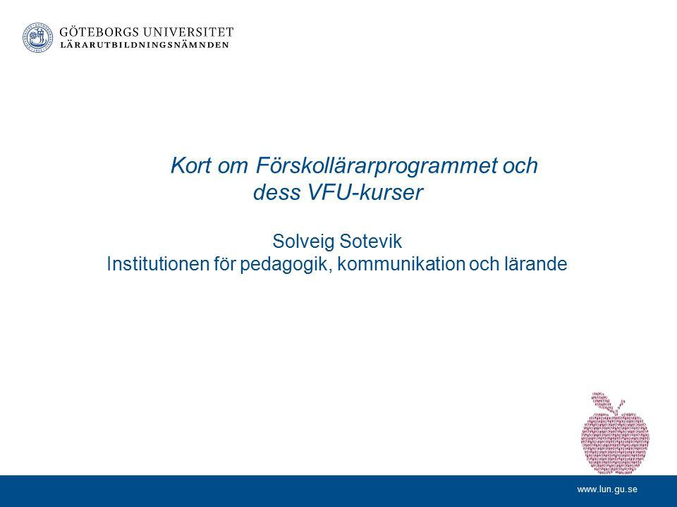 Kort om Förskollärarprogrammet och dess VFU-kurser Solveig Sotevik Institutionen för pedagogik, kommunikation och lärande