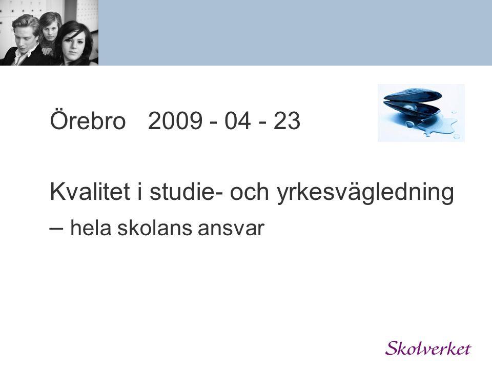 Örebro 2009 - 04 - 23 Kvalitet i studie- och yrkesvägledning – hela skolans ansvar