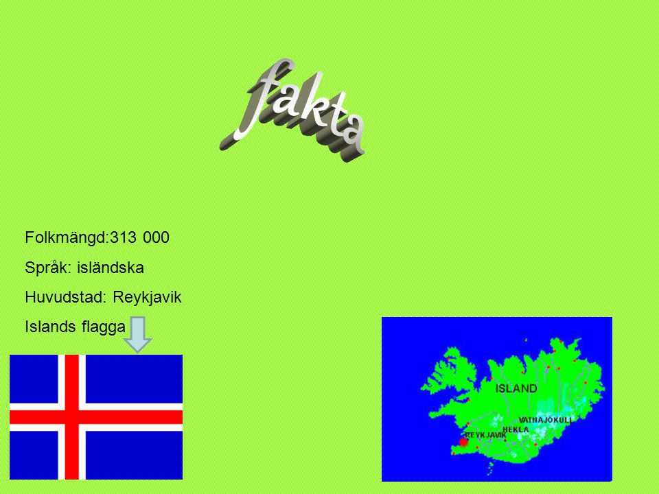fakta Folkmängd:313 000 Språk: isländska Huvudstad: Reykjavik