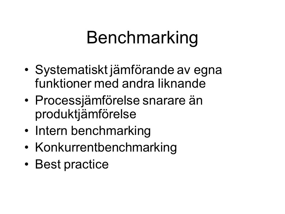 Benchmarking Systematiskt jämförande av egna funktioner med andra liknande. Processjämförelse snarare än produktjämförelse.