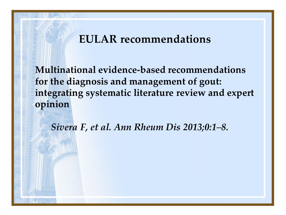 EULAR recommendations Multinational evidence-based recommendations for the diagnosis and management of gout: integrating systematic literature review and expert opinion Sivera F, et al.