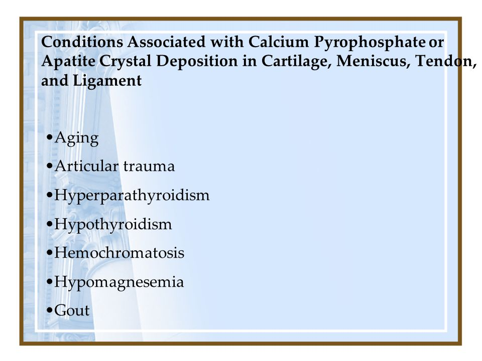 Conditions Associated with Calcium Pyrophosphate or Apatite Crystal Deposition in Cartilage, Meniscus, Tendon, and Ligament