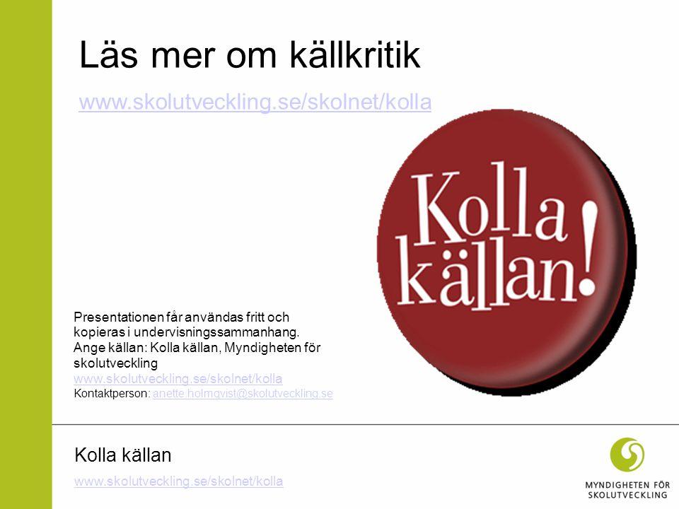 Läs mer om källkritik www.skolutveckling.se/skolnet/kolla Kolla källan
