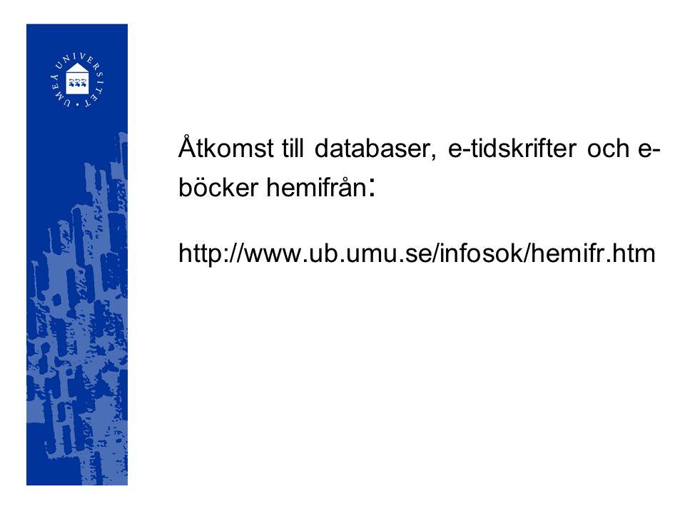 Åtkomst till databaser, e-tidskrifter och e-böcker hemifrån: http://www.ub.umu.se/infosok/hemifr.htm