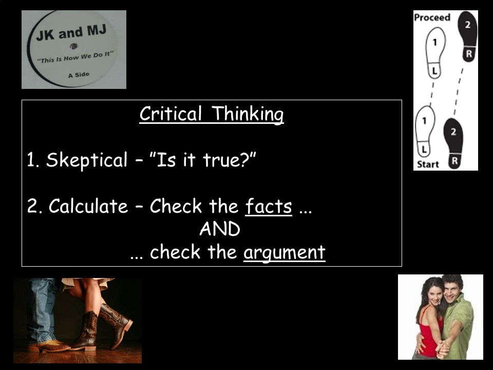 Critical Thinking 1. Skeptical – Is it true 2.