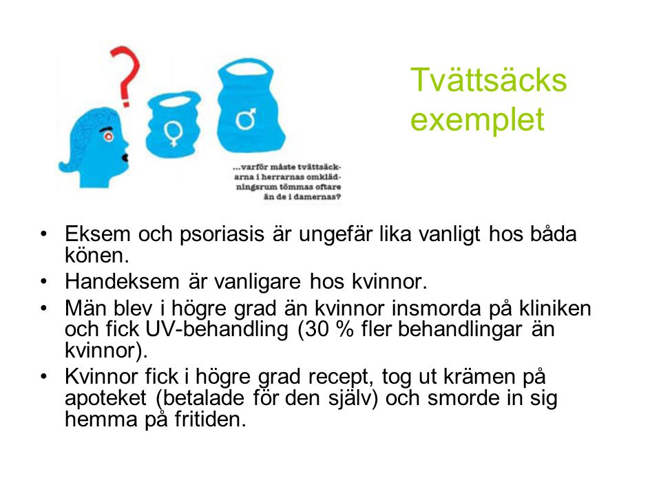 Tvättsäcks exemplet Eksem och psoriasis är ungefär lika vanligt hos båda könen. Handeksem är vanligare hos kvinnor.