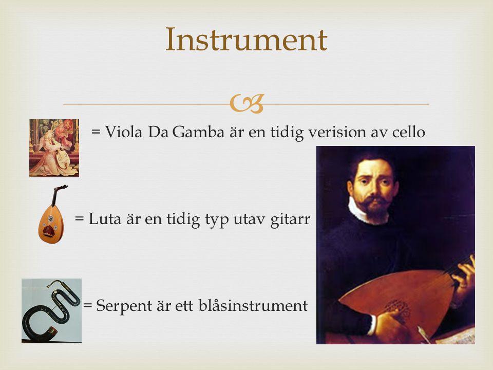 Instrument = Viola Da Gamba är en tidig verision av cello