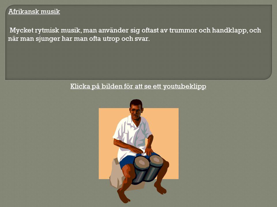 Afrikansk musik Mycket rytmisk musik, man använder sig oftast av trummor och handklapp, och när man sjunger har man ofta utrop och svar.