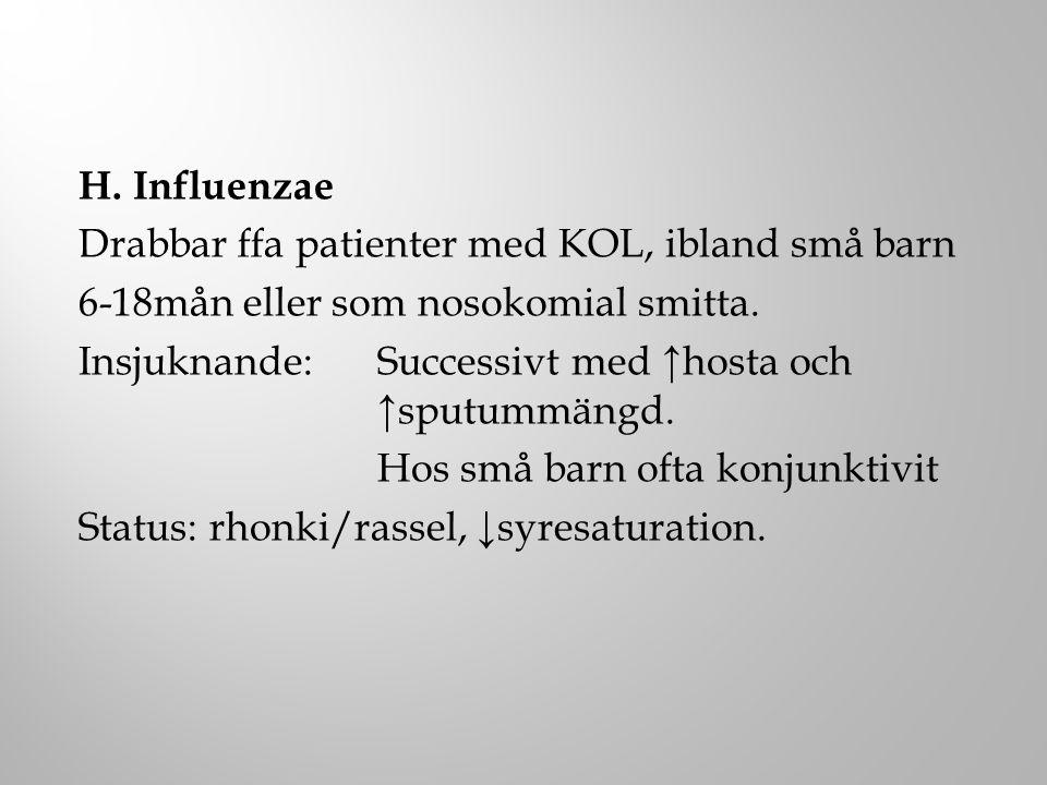 H. Influenzae Drabbar ffa patienter med KOL, ibland små barn. 6-18mån eller som nosokomial smitta.