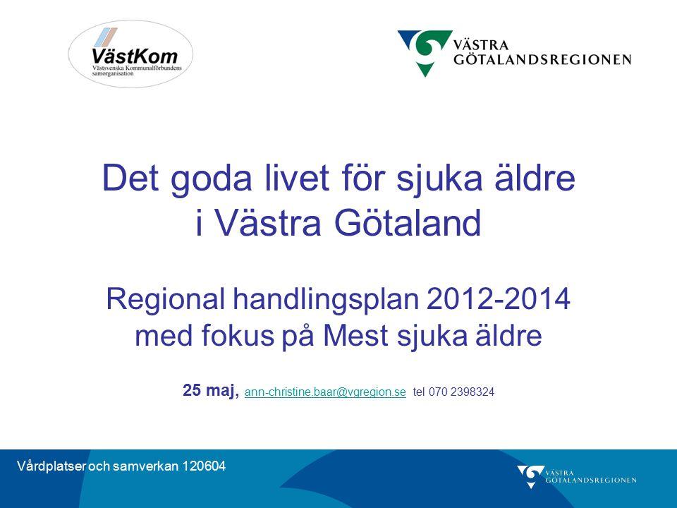 Det goda livet för sjuka äldre i Västra Götaland Regional handlingsplan 2012-2014 med fokus på Mest sjuka äldre 25 maj, ann-christine.baar@vgregion.se tel 070 2398324