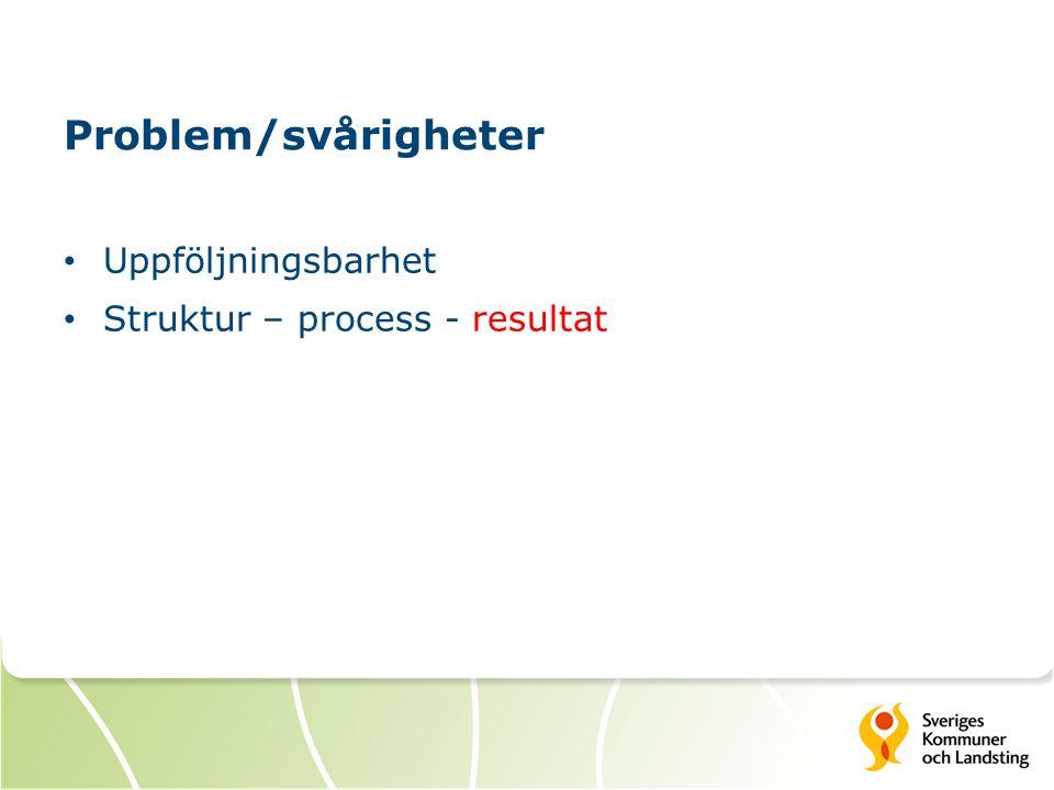 Problem/svårigheter Uppföljningsbarhet Struktur – process - resultat