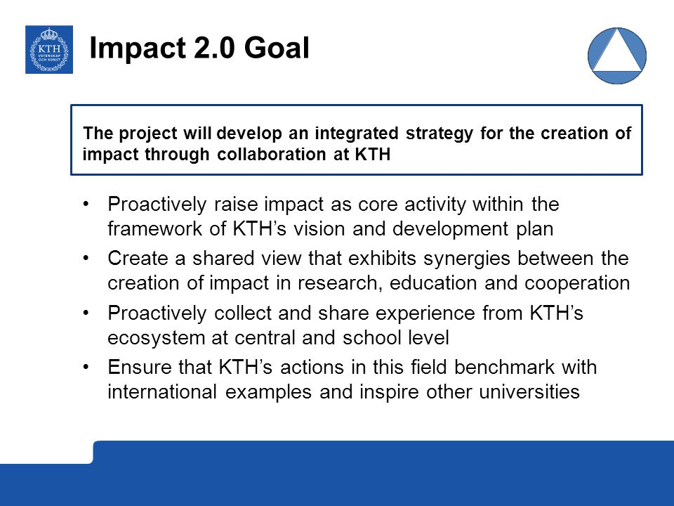 Impact 2.0 Goal The project will develop an integrated strategy for the creation of impact through collaboration at KTH.