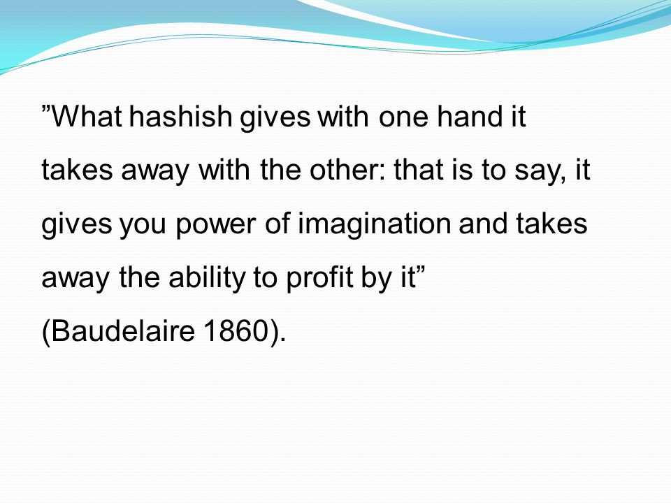 What hashish gives with one hand it takes away with the other: that is to say, it gives you power of imagination and takes away the ability to profit by it