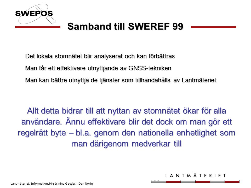 Samband till SWEREF 99 Det lokala stomnätet blir analyserat och kan förbättras. Man får ett effektivare utnyttjande av GNSS-tekniken.