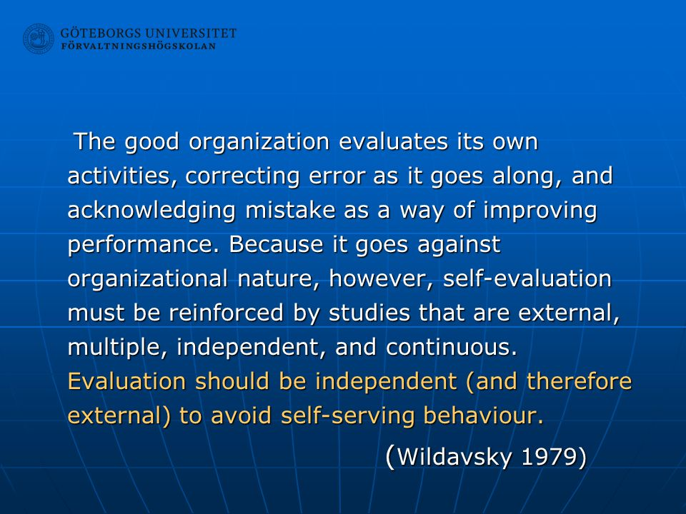 The good organization evaluates its own activities, correcting error as it goes along, and acknowledging mistake as a way of improving performance. Because it goes against organizational nature, however, self-evaluation must be reinforced by studies that are external, multiple, independent, and continuous. Evaluation should be independent (and therefore external) to avoid self-serving behaviour.
