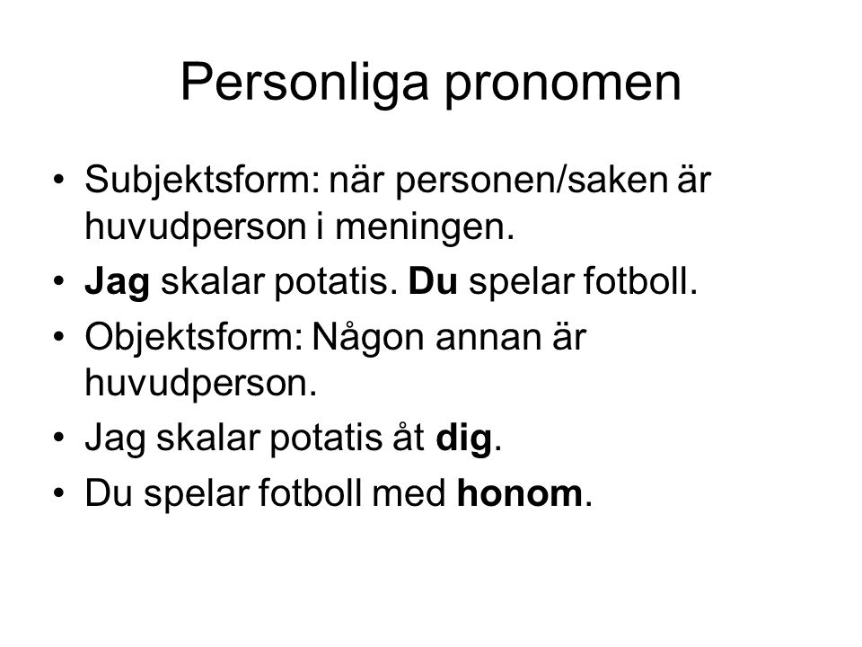 Personliga pronomen Subjektsform: när personen/saken är huvudperson i meningen. Jag skalar potatis. Du spelar fotboll.