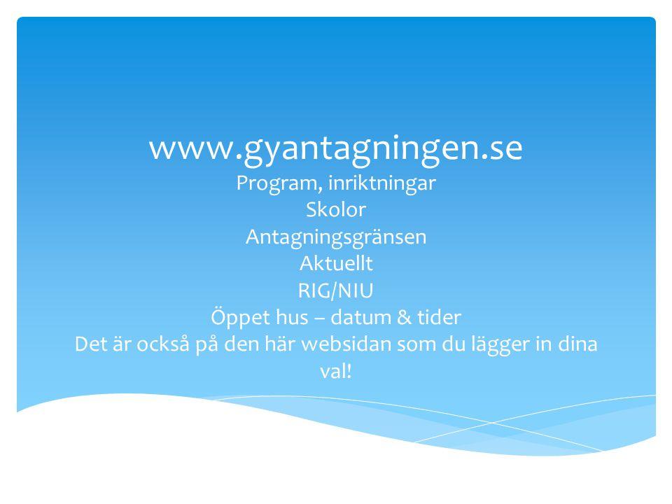 www.gyantagningen.se Program, inriktningar Skolor Antagningsgränsen Aktuellt RIG/NIU Öppet hus – datum & tider Det är också på den här websidan som du lägger in dina val!